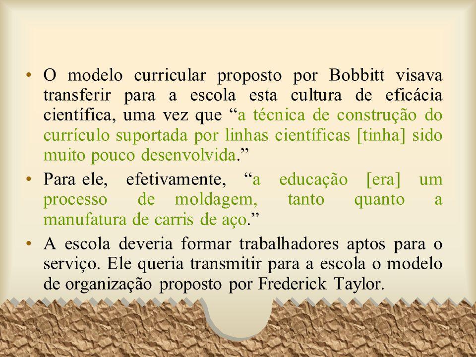 O modelo curricular proposto por Bobbitt visava transferir para a escola esta cultura de eficácia científica, uma vez que a técnica de construção do currículo suportada por linhas científicas [tinha] sido muito pouco desenvolvida.